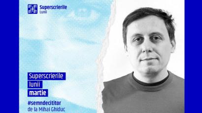 Superscrierile lunii martie - selecție de Mihai Ghiduc