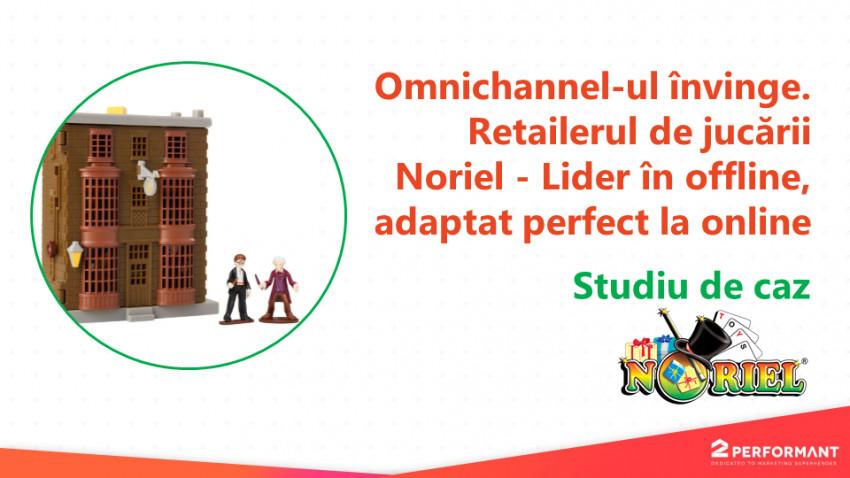 Omnichannel-ul învinge. Retailerul de jucării Noriel - Lider în offline, adaptat perfect la online